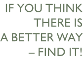 if you think there is a better way – find it!